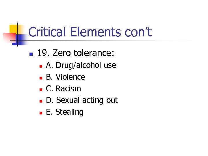 Critical Elements con't n 19. Zero tolerance: n n n A. Drug/alcohol use B.