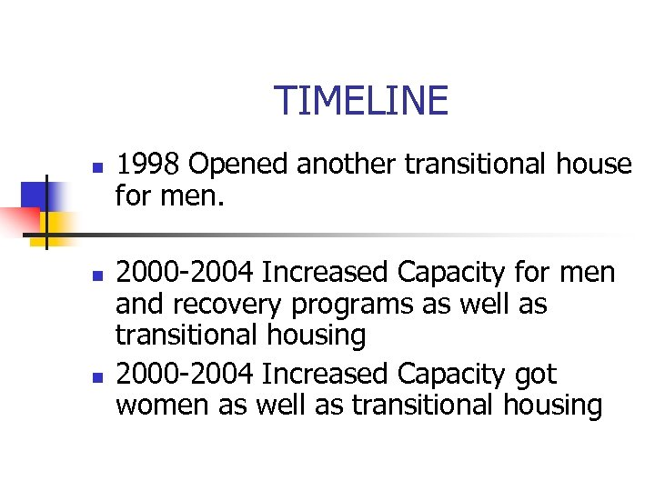 TIMELINE n n n 1998 Opened another transitional house for men. 2000 -2004 Increased