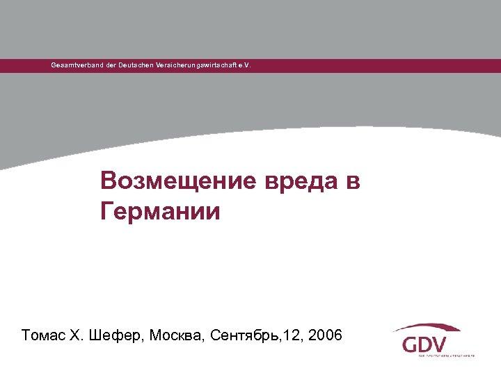 Gesamtverband der Deutschen Versicherungswirtschaft e. V. Возмещение вреда в Германии Томас Х. Шефер, Москва,