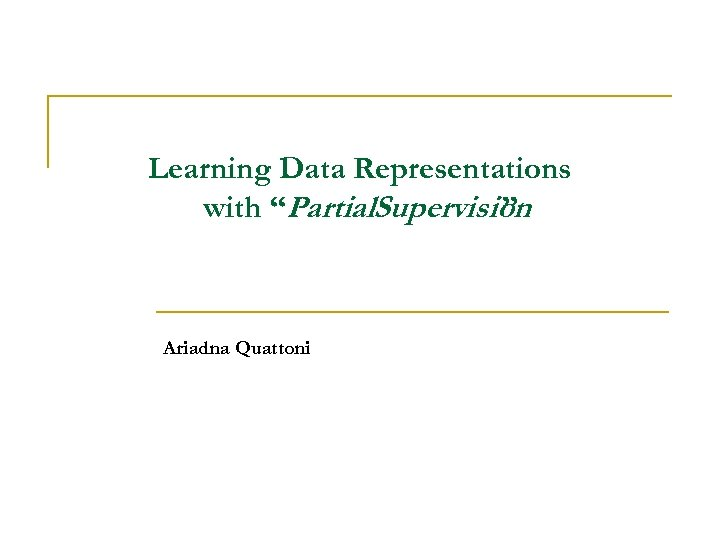 """Learning Data Representations with """"Partial. Supervision """" Ariadna Quattoni"""