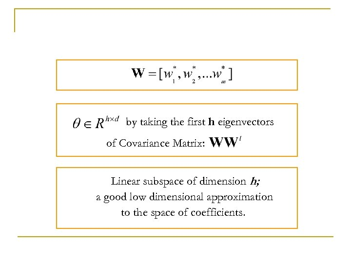 by taking the first h eigenvectors of Covariance Matrix: Linear subspace of dimension h;