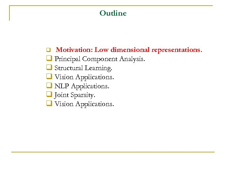 Outline Motivation: Low dimensional representations. q Principal Component Analysis. q Structural Learning. q Vision