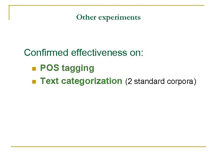 Other experiments Confirmed effectiveness on: n n POS tagging Text categorization (2 standard corpora)