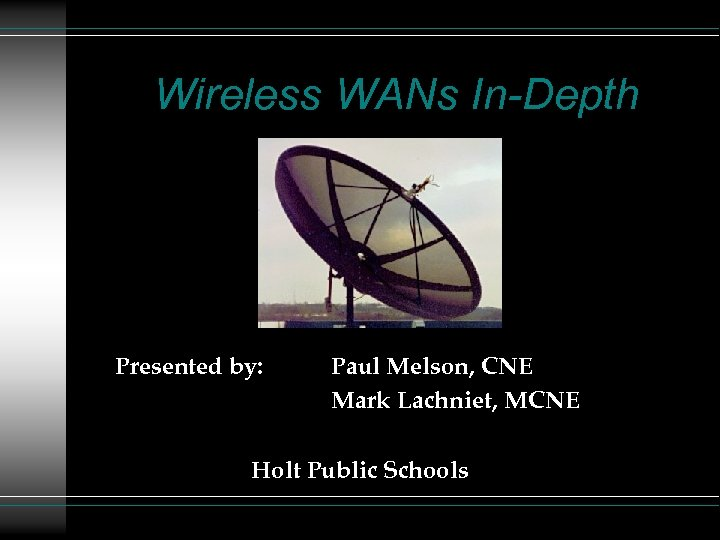 Wireless WANs In-Depth Presented by: Paul Melson, CNE Mark Lachniet, MCNE Holt Public Schools