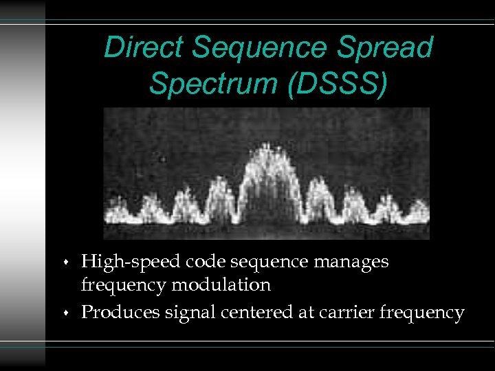 Direct Sequence Spread Spectrum (DSSS) s s High-speed code sequence manages frequency modulation Produces