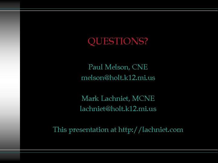 QUESTIONS? Paul Melson, CNE melson@holt. k 12. mi. us Mark Lachniet, MCNE lachniet@holt. k