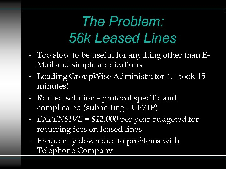 The Problem: 56 k Leased Lines s s Too slow to be useful for