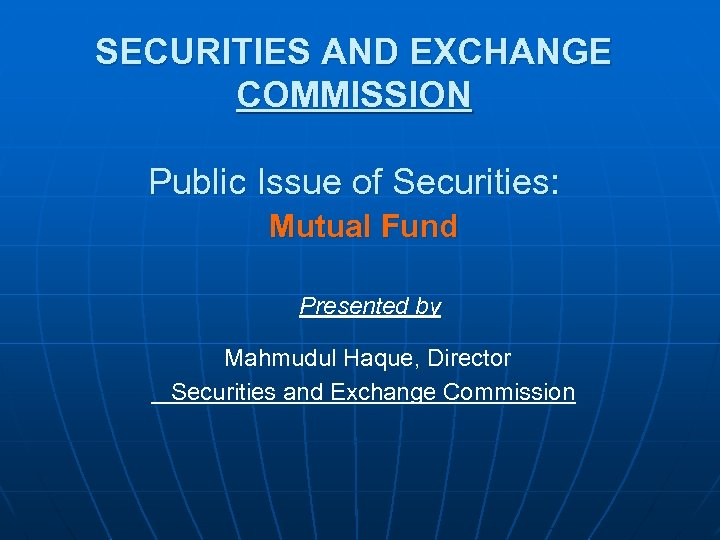 SECURITIES AND EXCHANGE COMMISSION Public Issue of Securities: Mutual Fund Presented by Mahmudul Haque,