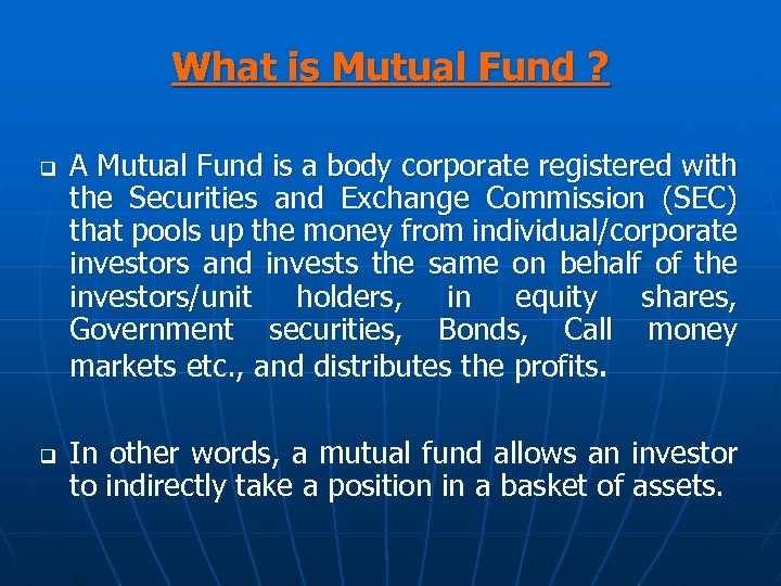 What is Mutual Fund ? q q A Mutual Fund is a body corporate