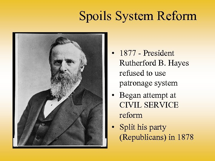 Spoils System Reform • 1877 - President Rutherford B. Hayes refused to use patronage