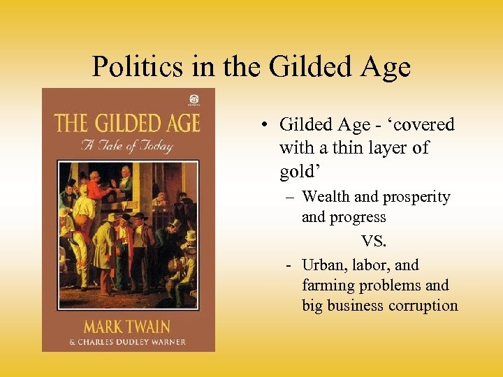 Politics in the Gilded Age • Gilded Age - 'covered with a thin layer
