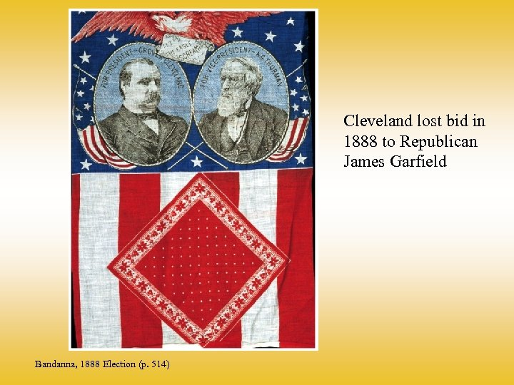 Cleveland lost bid in 1888 to Republican James Garfield Bandanna, 1888 Election (p. 514)