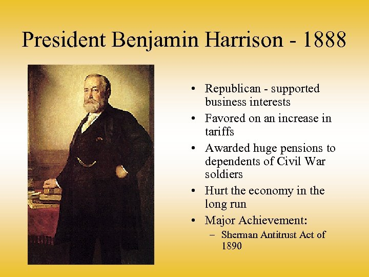President Benjamin Harrison - 1888 • Republican - supported business interests • Favored on