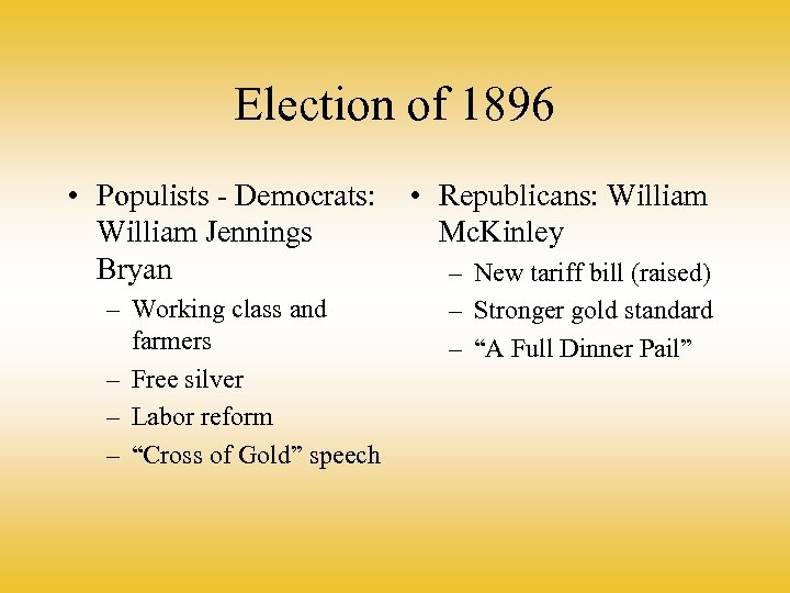 Election of 1896 • Populists - Democrats: William Jennings Bryan – Working class and