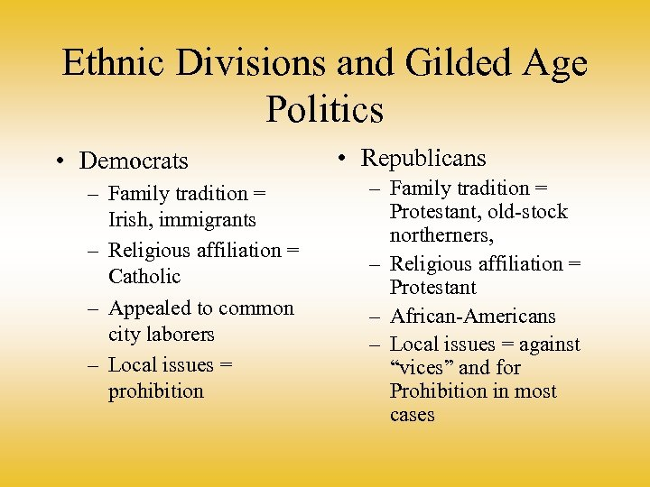 Ethnic Divisions and Gilded Age Politics • Democrats – Family tradition = Irish, immigrants