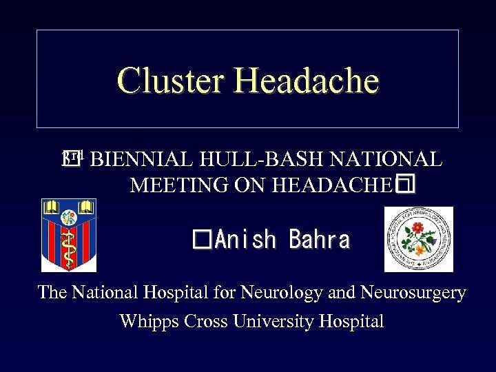 Cluster Headache 3 rd BIENNIAL HULL-BASH NATIONAL MEETING ON HEADACHE Anish Bahra The National