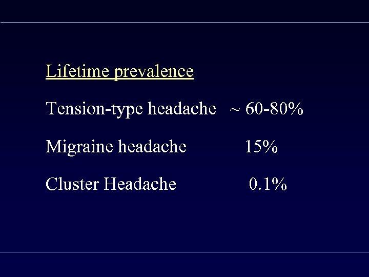 Lifetime prevalence Tension-type headache ~ 60 -80% Migraine headache 15% Cluster Headache 0. 1%