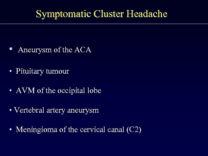 Symptomatic Cluster Headache • Aneurysm of the ACA • Pituitary tumour • AVM of