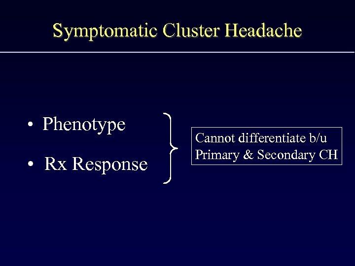 Symptomatic Cluster Headache • Phenotype • Rx Response Cannot differentiate b/u Primary & Secondary
