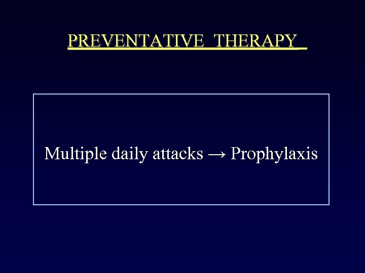 PREVENTATIVE THERAPY Multiple daily attacks → Prophylaxis