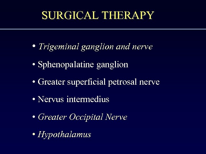 SURGICAL THERAPY • Trigeminal ganglion and nerve • Sphenopalatine ganglion • Greater superficial petrosal