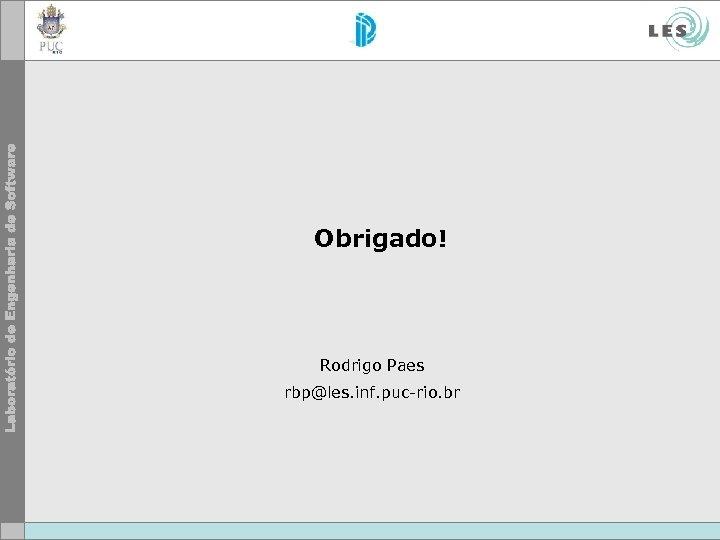 Obrigado! Rodrigo Paes rbp@les. inf. puc-rio. br