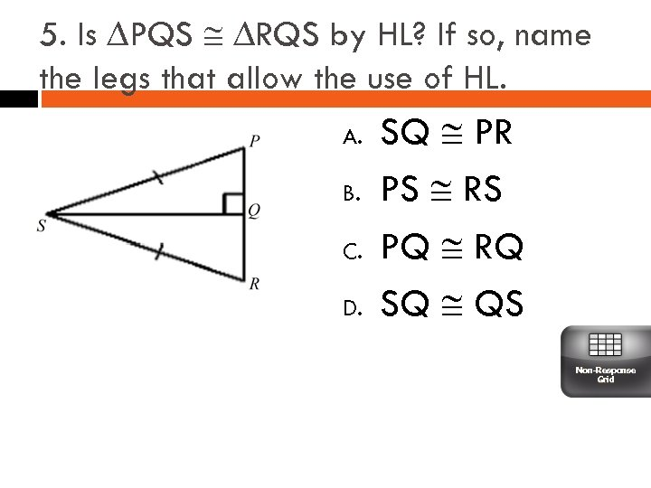 5. Is ∆PQS ∆RQS by HL? If so, name the legs that allow the