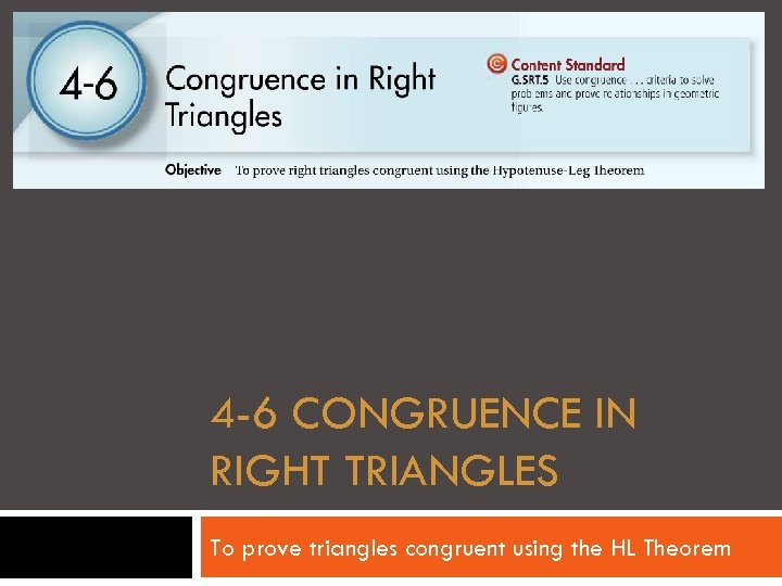 4 -6 CONGRUENCE IN RIGHT TRIANGLES To prove triangles congruent using the HL Theorem