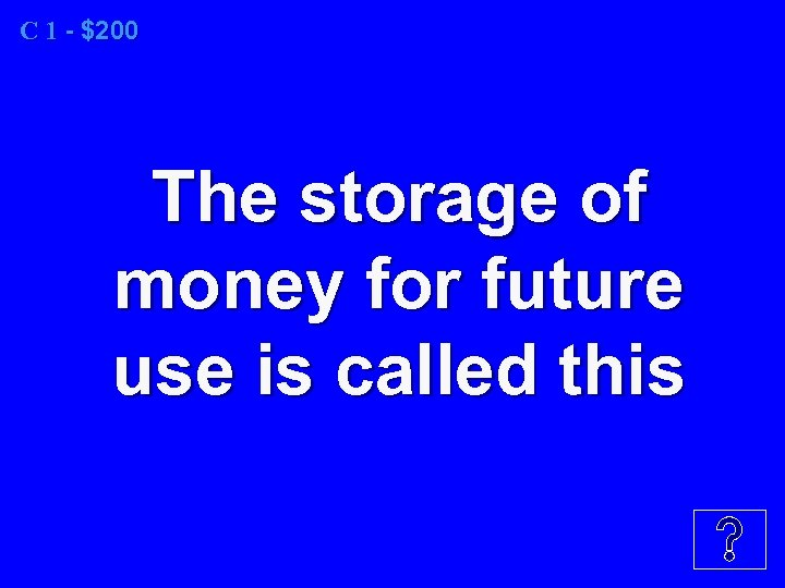 C 1 - $200 The storage of money for future use is called this