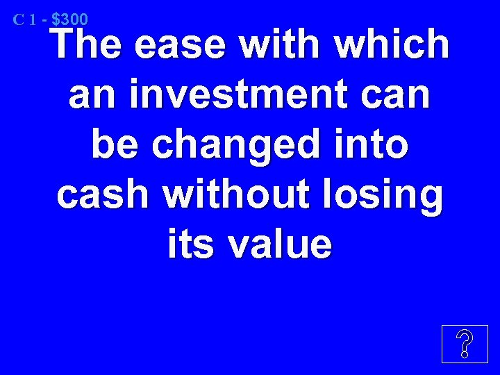 C 1 - $300 The ease with which an investment can be changed into