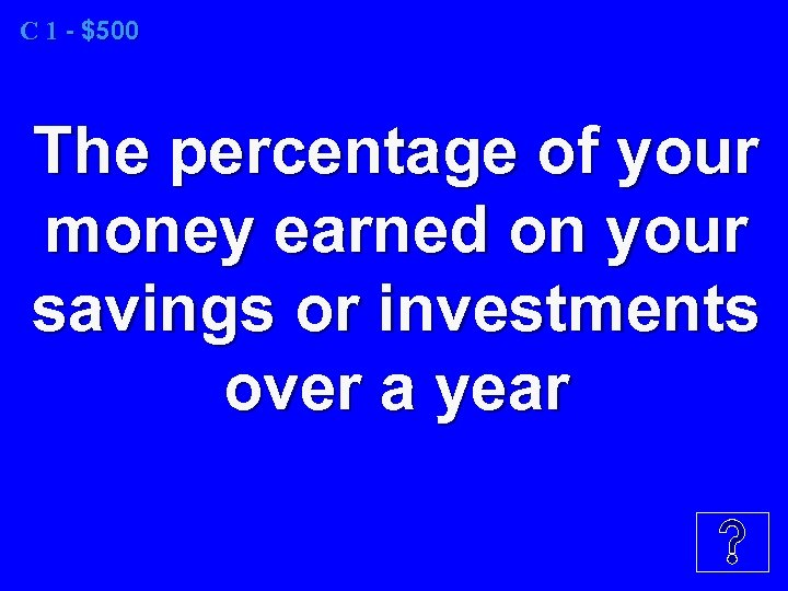 C 1 - $500 The percentage of your money earned on your savings or