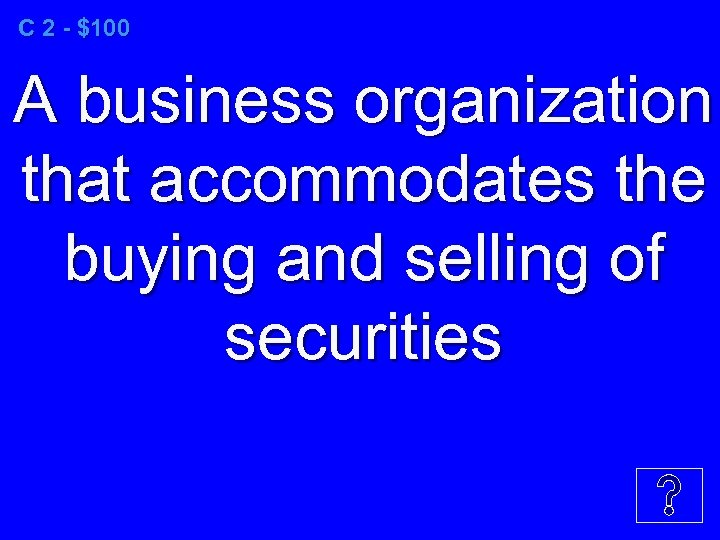 C 2 - $100 A business organization that accommodates the buying and selling of