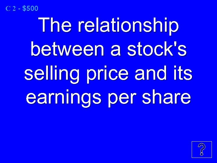 C 2 - $500 The relationship between a stock's selling price and its earnings