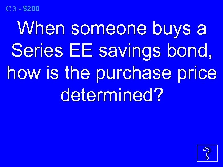 C 3 - $200 When someone buys a Series EE savings bond, how is