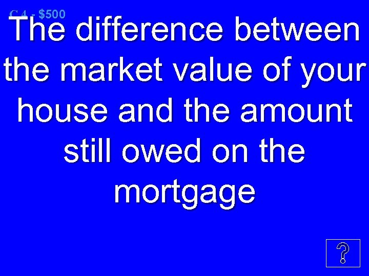 C 4 - $500 The difference between the market value of your house and