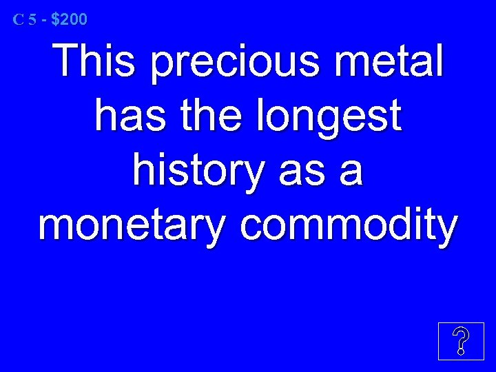 C 5 - $200 This precious metal has the longest history as a monetary