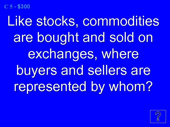 C 5 - $300 Like stocks, commodities are bought and sold on exchanges, where