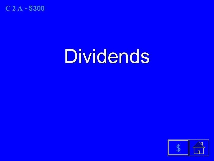 C 2 A - $300 Dividends $