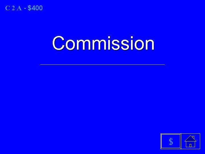 C 2 A - $400 Commission $