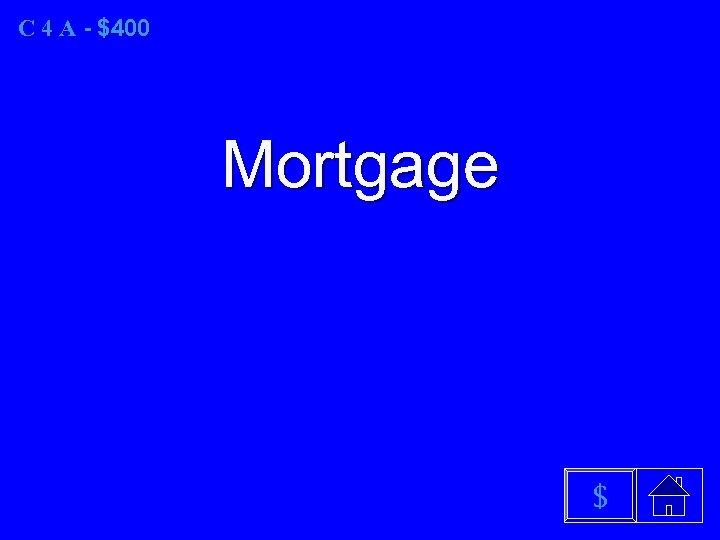 C 4 A - $400 Mortgage $