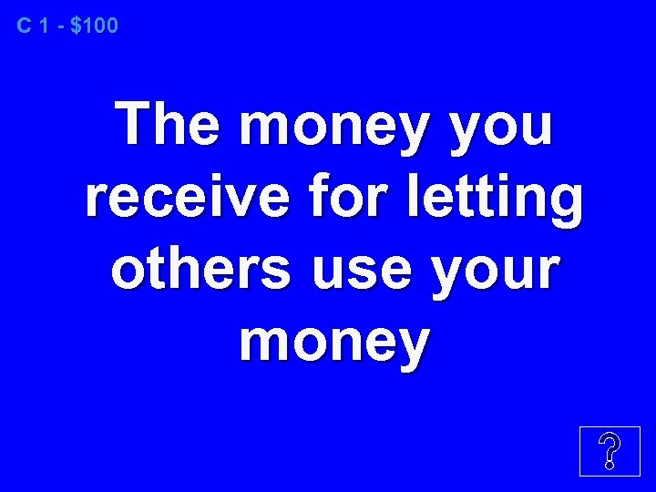 C 1 - $100 The money you receive for letting others use your money