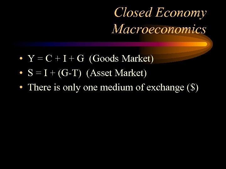 Closed Economy Macroeconomics • Y = C + I + G (Goods Market) •