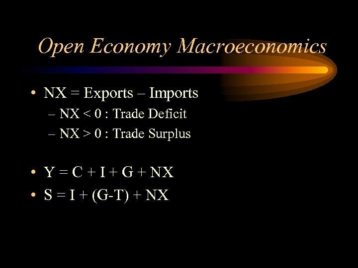 Open Economy Macroeconomics • NX = Exports – Imports – NX < 0 :