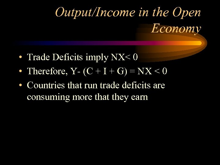 Output/Income in the Open Economy • Trade Deficits imply NX< 0 • Therefore, Y-