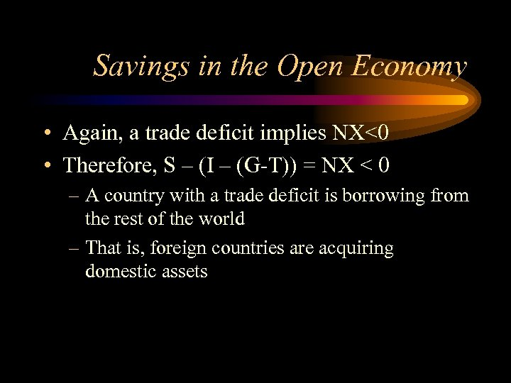 Savings in the Open Economy • Again, a trade deficit implies NX<0 • Therefore,