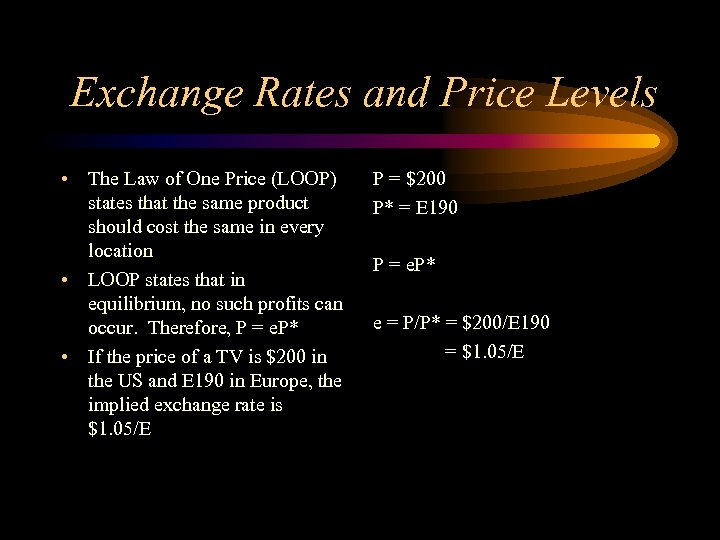 Exchange Rates and Price Levels • The Law of One Price (LOOP) states that