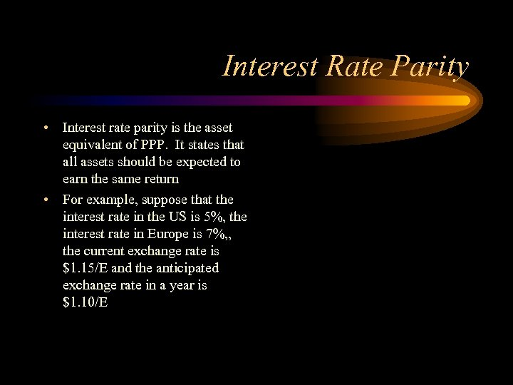 Interest Rate Parity • Interest rate parity is the asset equivalent of PPP. It