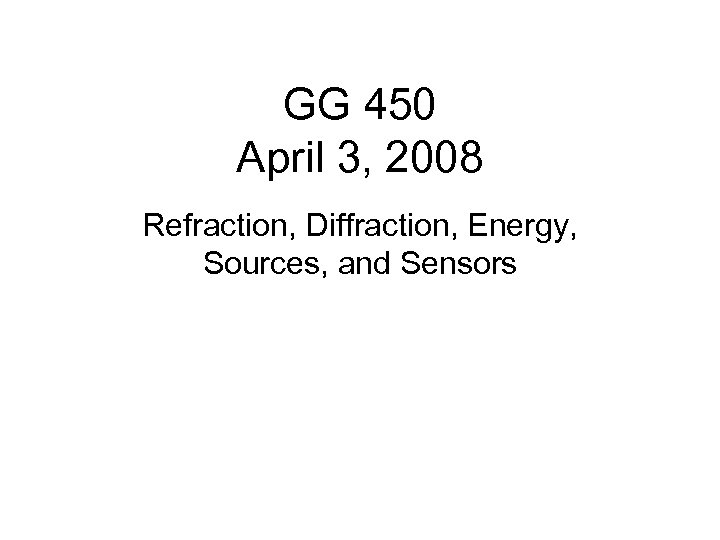 GG 450 April 3, 2008 Refraction, Diffraction, Energy, Sources, and Sensors