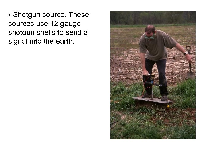• Shotgun source. These sources use 12 gauge shotgun shells to send a