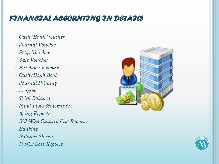 FINANCIAL ACCOUNTING IN DETAILS • Cash/Bank Voucher • Journal Voucher • Petty Voucher •